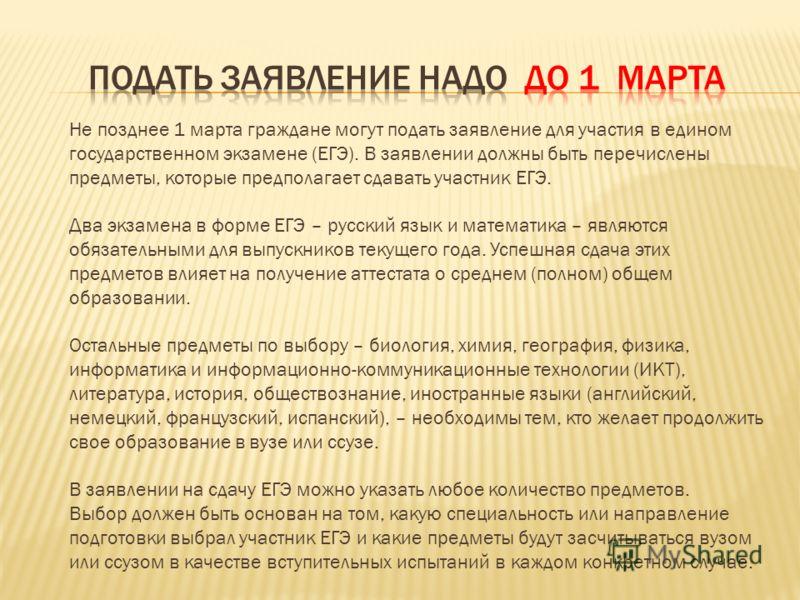 Не позднее 1 марта граждане могут подать заявление для участия в едином государственном экзамене (ЕГЭ). В заявлении должны быть перечислены предметы, которые предполагает сдавать участник ЕГЭ. Два экзамена в форме ЕГЭ – русский язык и математика – яв