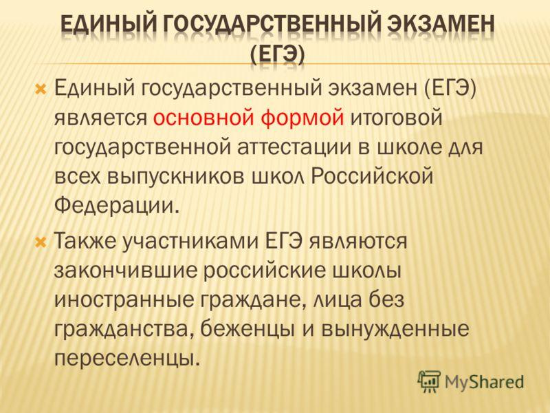 Единый государственный экзамен (ЕГЭ) является основной формой итоговой государственной аттестации в школе для всех выпускников школ Российской Федерации. Также участниками ЕГЭ являются закончившие российские школы иностранные граждане, лица без гражд