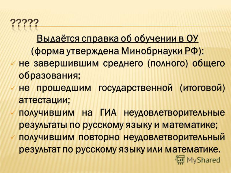 Выдаётся справка об обучении в ОУ (форма утверждена Минобрнауки РФ): не завершившим среднего (полного) общего образования; не прошедшим государственной (итоговой) аттестации; получившим на ГИА неудовлетворительные результаты по русскому языку и матем