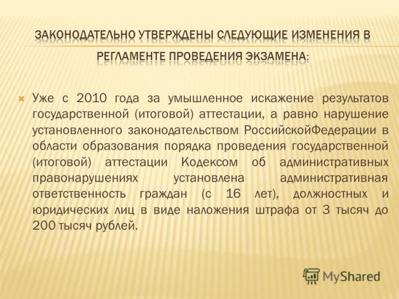 Уже с 2010 года за умышленное искажение результатов государственной (итоговой) аттестации, а равно нарушение установленного законодательством РоссийскойФедерации в области образования порядка проведения государственной (итоговой) аттестации Кодексом