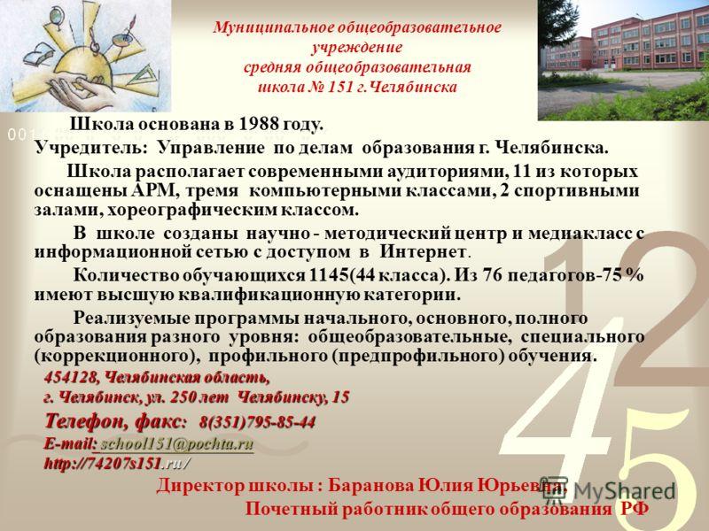 Муниципальное общеобразовательное учреждение средняя общеобразовательная школа 151 г.Челябинска Школа основана в 1988 году. Учредитель: Управление по делам образования г. Челябинска. Школа располагает современными аудиториями, 11 из которых оснащены