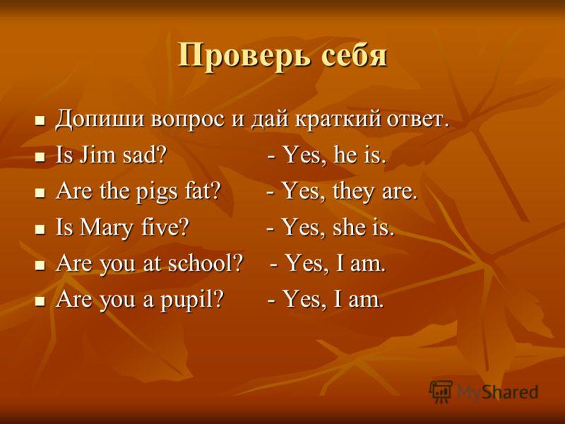 Проверь себя Допиши вопрос и дай краткий ответ. Допиши вопрос и дай краткий ответ. Is Jim sad? - Yes, he is. Is Jim sad? - Yes, he is. Are the pigs fat? - Yes, they are. Are the pigs fat? - Yes, they are. Is Mary five? - Yes, she is. Is Mary five? -