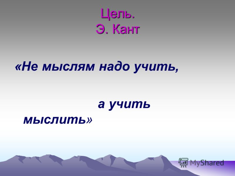 Цель. Э. Кант «Не мыслям надо учить, а учить мыслить»