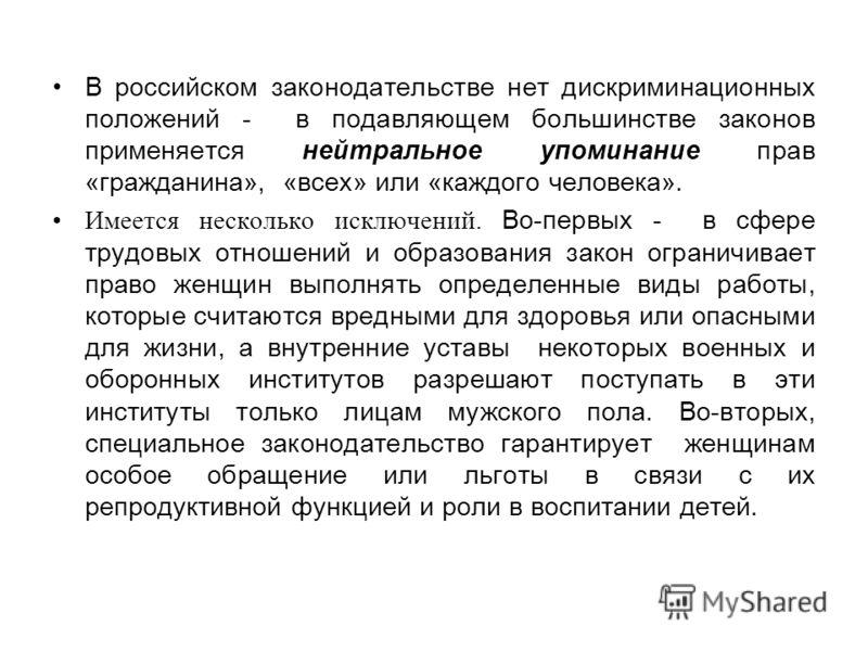В российском законодательстве нет дискриминационных положений - в подавляющем большинстве законов применяется нейтральное упоминание прав «гражданина», «всех» или «каждого человека». Имеется несколько исключений. Во-первых - в сфере трудовых отношени