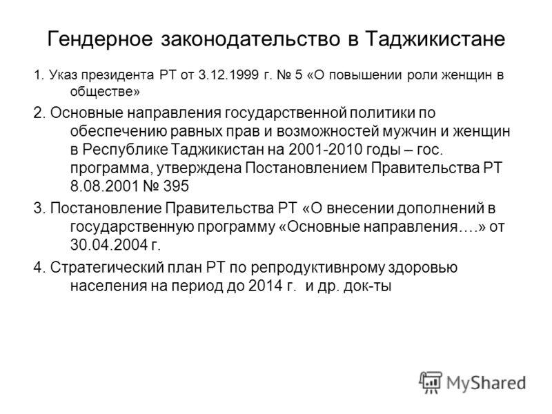 Гендерное законодательство в Таджикистане 1. Указ президента РТ от 3.12.1999 г. 5 «О повышении роли женщин в обществе» 2. Основные направления государственной политики по обеспечению равных прав и возможностей мужчин и женщин в Республике Таджикистан