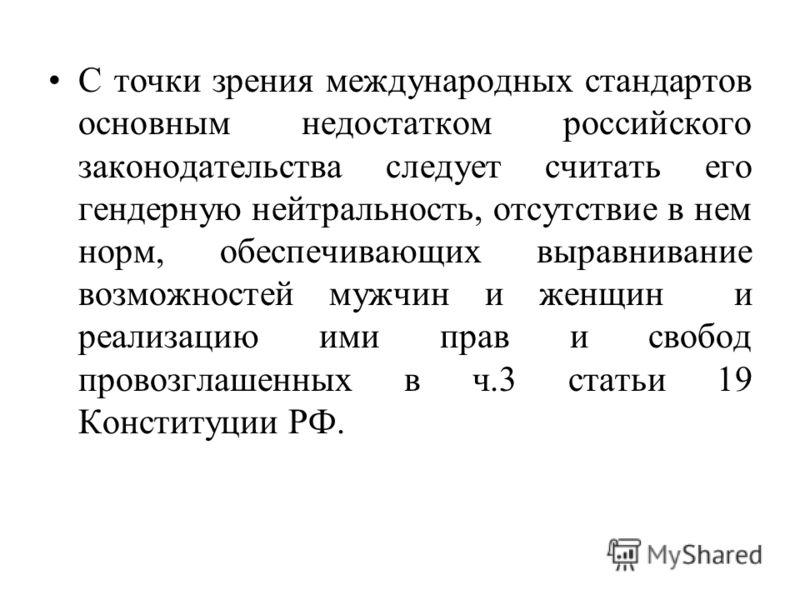 С точки зрения международных стандартов основным недостатком российского законодательства следует считать его гендерную нейтральность, отсутствие в нем норм, обеспечивающих выравнивание возможностей мужчин и женщин и реализацию ими прав и свобод пров