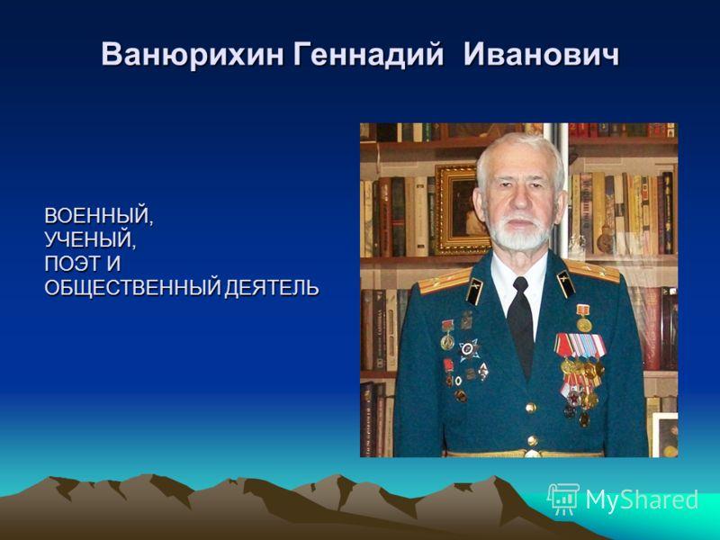 Ванюрихин Геннадий Иванович ВОЕННЫЙ,УЧЕНЫЙ, ПОЭТ И ОБЩЕСТВЕННЫЙ ДЕЯТЕЛЬ