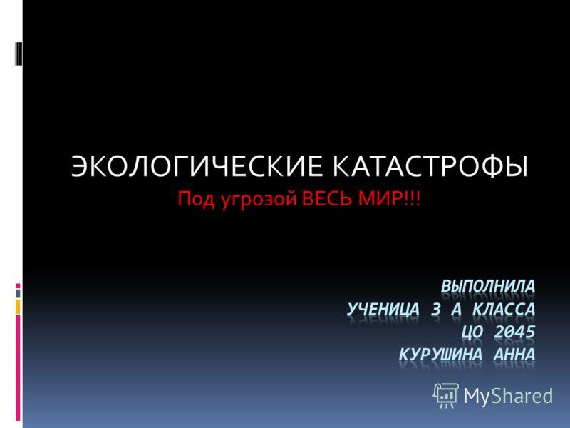 ЭКОЛОГИЧЕСКИЕ КАТАСТРОФЫ Под угрозой ВЕСЬ МИР!!!