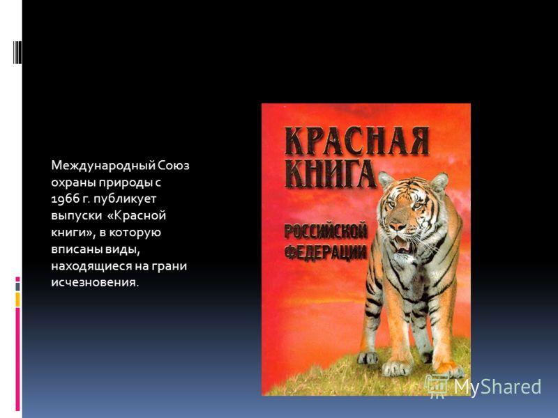 Международный Союз охраны природы с 1966 г. публикует выпуски «Красной книги», в которую вписаны виды, находящиеся на грани исчезновения.