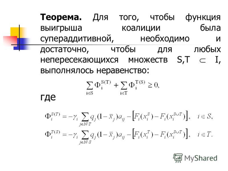 Теорема. Для того, чтобы функция выигрыша коалиции была супераддитивной, необходимо и достаточно, чтобы для любых непересекающихся множеств S,T I, выполнялось неравенство: где