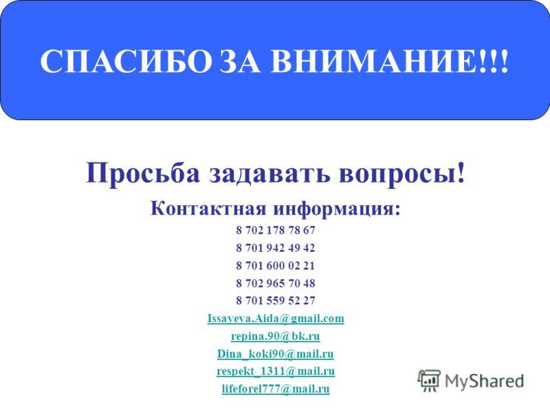 Просьба задавать вопросы! Контактная информация: 8 702 178 78 67 8 701 942 49 42 8 701 600 02 21 8 702 965 70 48 8 701 559 52 27 Issayeva.Aida@gmail.com repina.90@bk.ru Dina_koki90@mail.ru respekt_1311@mail.ru lifeforel777@mail.ru СПАСИБО ЗА ВНИМАНИЕ