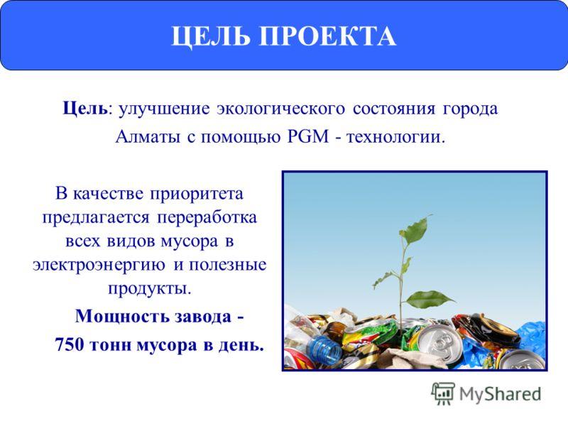 Цель: улучшение экологического состояния города Алматы с помощью PGM - технологии. ЦЕЛЬ ПРОЕКТА В качестве приоритета предлагается переработка всех видов мусора в электроэнергию и полезные продукты. Мощность завода - 750 тонн мусора в день.