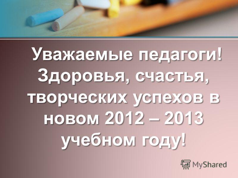 Уважаемые педагоги! Здоровья, счастья, творческих успехов в новом 2012 – 2013 учебном году! Уважаемые педагоги! Здоровья, счастья, творческих успехов в новом 2012 – 2013 учебном году!