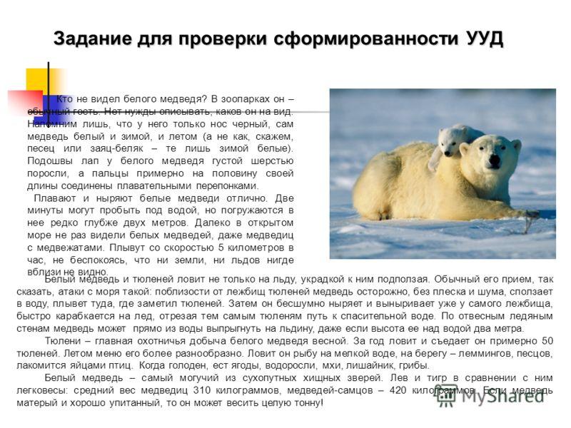 Задание для проверки сформированности УУД Кто не видел белого медведя? В зоопарках он – обычный гость. Нет нужды описывать, каков он на вид. Напомним лишь, что у него только нос черный, сам медведь белый и зимой, и летом (а не как, скажем, песец или