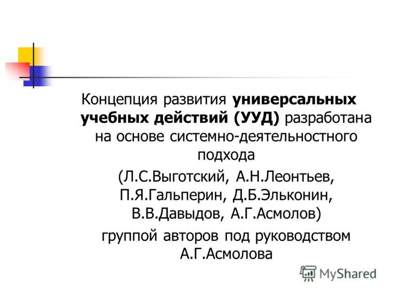 Концепция развития универсальных учебных действий (УУД) разработана на основе системно-деятельностного подхода (Л.С.Выготский, А.Н.Леонтьев, П.Я.Гальперин, Д.Б.Эльконин, В.В.Давыдов, А.Г.Асмолов) группой авторов под руководством А.Г.Асмолова