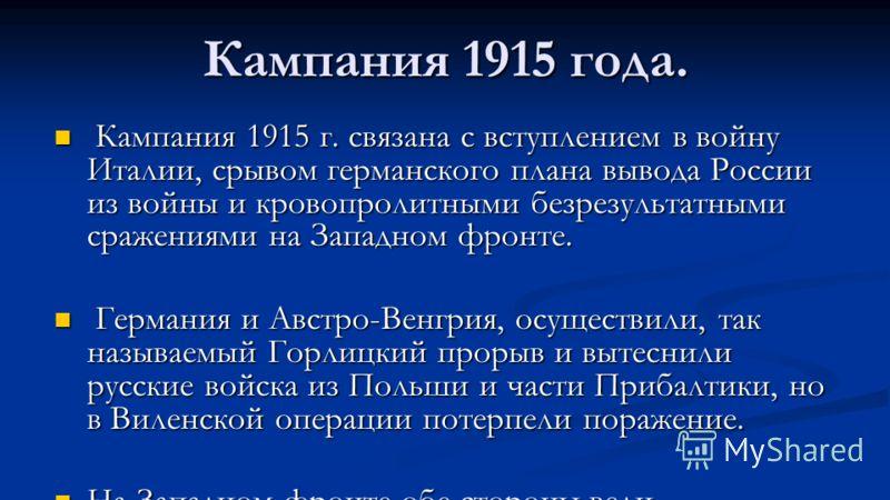 Кампания 1915 года. Кампания 1915 г. связана с вступлением в войну Италии, срывом германского плана вывода России из войны и кровопролитными безрезультатными сражениями на Западном фронте. Кампания 1915 г. связана с вступлением в войну Италии, срывом