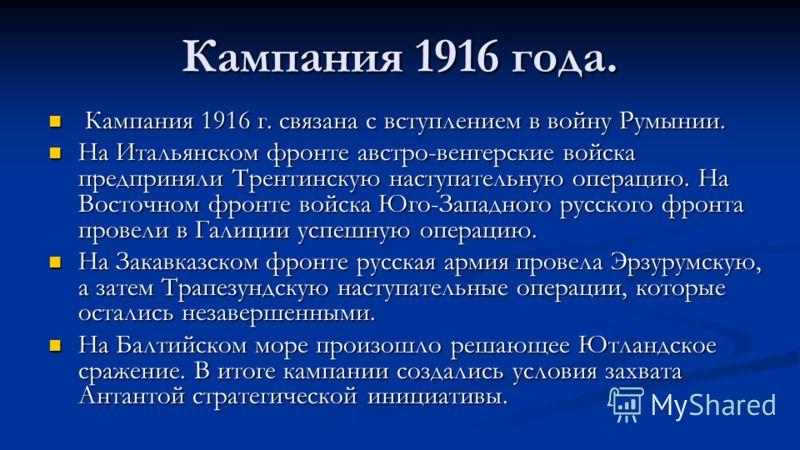 Кампания 1916 года. Кампания 1916 г. связана с вступлением в войну Румынии. Кампания 1916 г. связана с вступлением в войну Румынии. На Итальянском фронте австро-венгерские войска предприняли Трентинскую наступательную операцию. На Восточном фронте во