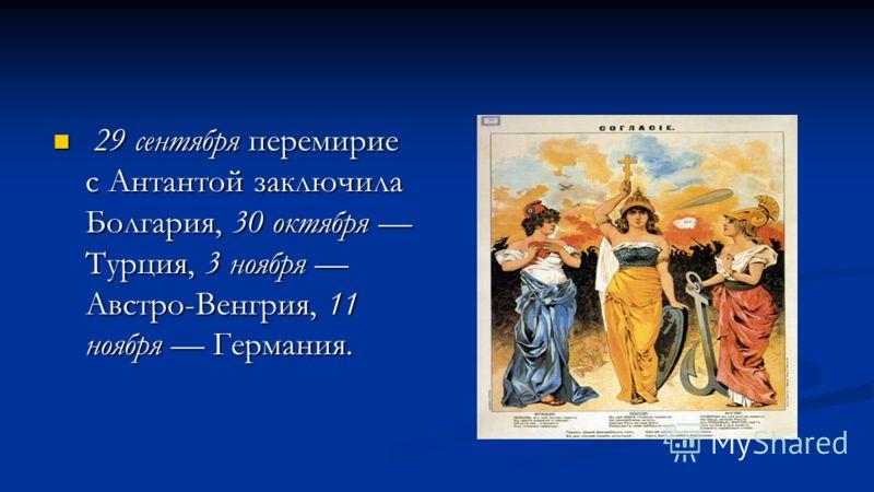 29 сентября перемирие с Антантой заключила Болгария, 30 октября Турция, 3 ноября Австро-Венгрия, 11 ноября Германия. 29 сентября перемирие с Антантой заключила Болгария, 30 октября Турция, 3 ноября Австро-Венгрия, 11 ноября Германия.