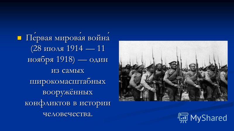 Первая мировая война (28 июля 1914 11 ноября 1918) один из самых широкомасштабных вооружённых конфликтов в истории человечества. Первая мировая война (28 июля 1914 11 ноября 1918) один из самых широкомасштабных вооружённых конфликтов в истории челове