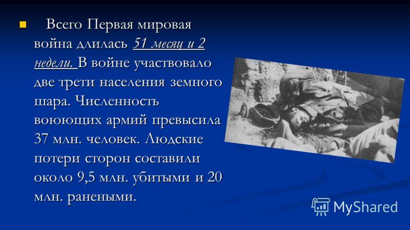 Всего Первая мировая война длилась 51 месяц и 2 недели. В войне участвовало две трети населения земного шара. Численность воюющих армий превысила 37 млн. человек. Людские потери сторон составили около 9,5 млн. убитыми и 20 млн. ранеными. Всего Первая