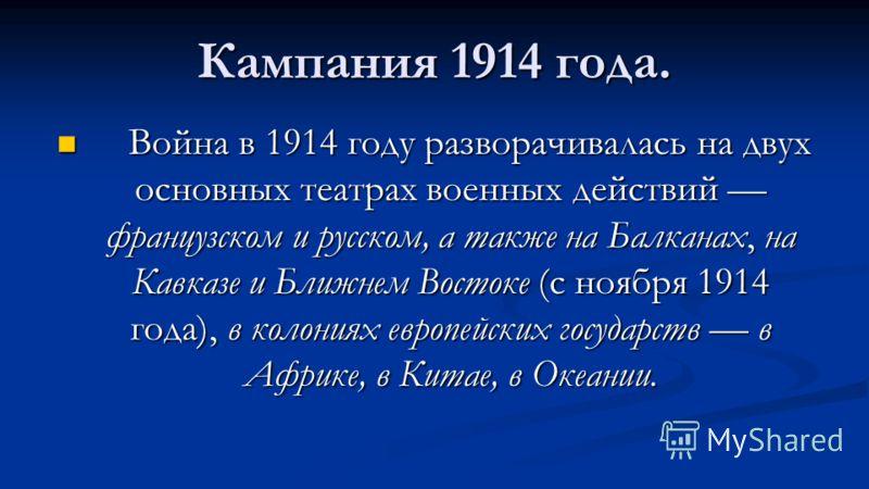 Кампания 1914 года. Война в 1914 году разворачивалась на двух основных театрах военных действий французском и русском, а также на Балканах, на Кавказе и Ближнем Востоке (с ноября 1914 года), в колониях европейских государств в Африке, в Китае, в Океа