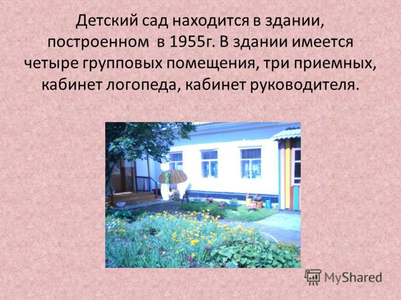 Детский сад находится в здании, построенном в 1955г. В здании имеется четыре групповых помещения, три приемных, кабинет логопеда, кабинет руководителя.