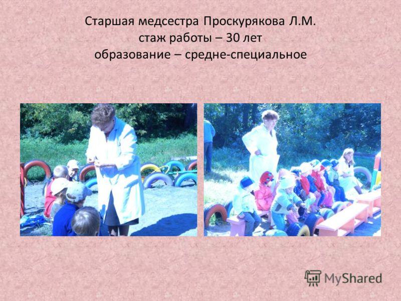 Старшая медсестра Проскурякова Л.М. стаж работы – 30 лет образование – средне-специальное