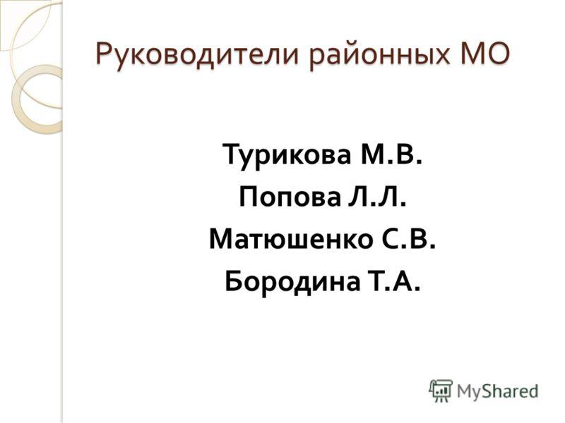 Руководители районных МО Турикова М. В. Попова Л. Л. Матюшенко С. В. Бородина Т. А.