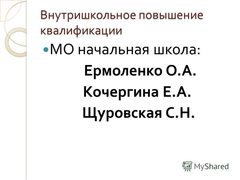 Внутришкольное повышение квалификации МО начальная школа : Ермоленко О. А. Кочергина Е. А. Щуровская С. Н.