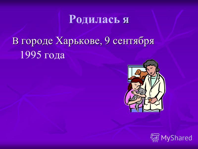 я Родилась я В городе Харькове, 9 сентября В городе Харькове, 9 сентября 1995 года