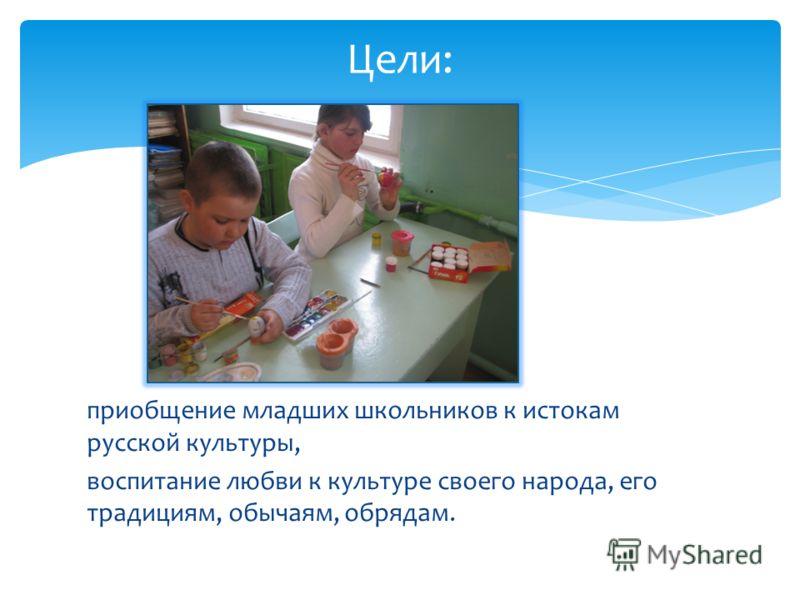 приобщение младших школьников к истокам русской культуры, воспитание любви к культуре своего народа, его традициям, обычаям, обрядам. Цели: