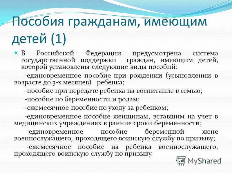 Пособия гражданам, имеющим детей (1) В Российской Федерации предусмотрена система государственной поддержки граждан, имеющим детей, которой установлены следующие виды пособий: -единовременное пособие при рождении (усыновлении в возрасте до 3-х месяце