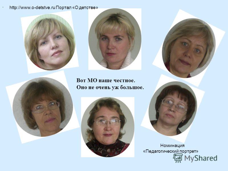 http://www.o-detstve.ru Портал «О детстве» Номинация «Педагогический портрет». Вот МО наше честное. Оно не очень уж большое.