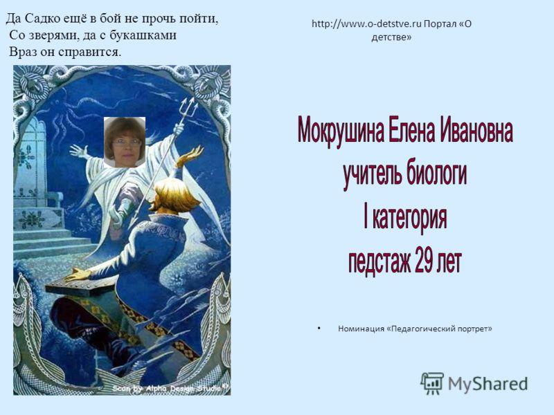 http://www.o-detstve.ru Портал «О детстве» Номинация «Педагогический портрет» Да Садко ещё в бой не прочь пойти, Со зверями, да с букашками Враз он справится.