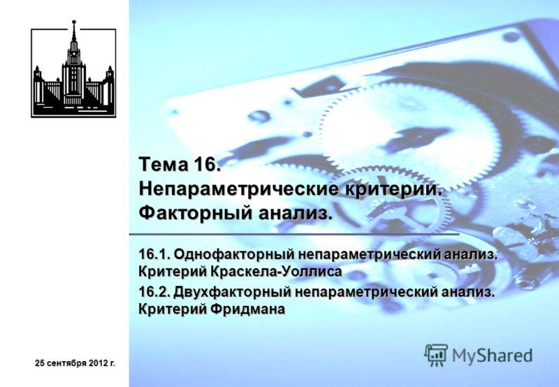 25 сентября 2012 г.25 сентября 2012 г.25 сентября 2012 г.25 сентября 2012 г. Тема 16. Непараметрические критерии. Факторный анализ. 16.1. Однофакторный непараметрический анализ. Критерий Краскела-Уоллиса 16.2. Двухфакторный непараметрический анализ.