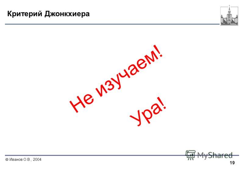 19 Иванов О.В., 2004 Критерий Джонкхиера Не изучаем! Ура!