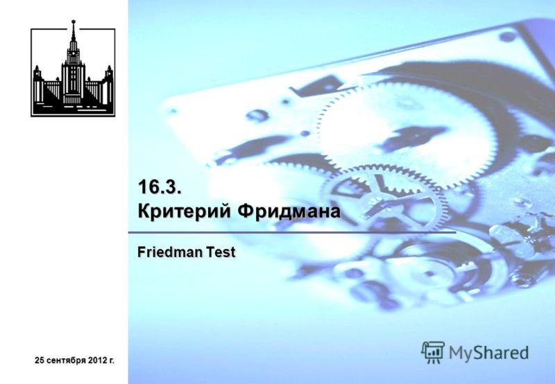 25 сентября 2012 г.25 сентября 2012 г.25 сентября 2012 г.25 сентября 2012 г. 16.3. Критерий Фридмана Friedman Test