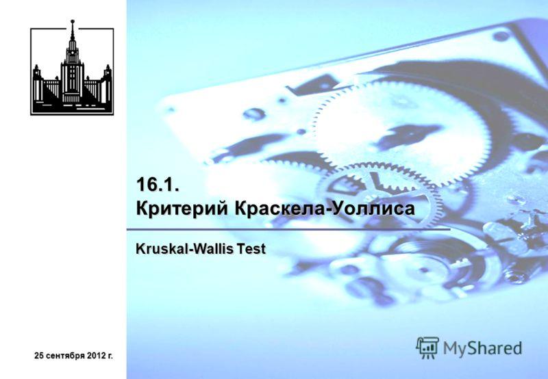 25 сентября 2012 г.25 сентября 2012 г.25 сентября 2012 г.25 сентября 2012 г. 16.1. Критерий Краскела-Уоллиса Kruskal-Wallis Test