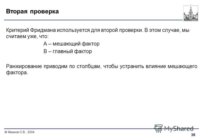 36 Иванов О.В., 2004 Вторая проверка Критерий Фридмана используется для второй проверки. В этом случае, мы считаем уже, что: A – мешающий фактор B – главный фактор Ранжирование приводим по столбцам, чтобы устранить влияние мешающего фактора.