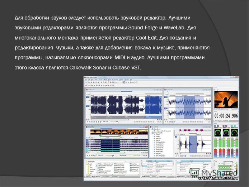 Для обработки звуков следует использовать звуковой редактор. Лучшими звуковыми редакторами являются программы Sound Forge и WaveLab. Для многоканального монтажа применяется редактор Cool Edit. Для создания и редактирования музыки, а также для добавле