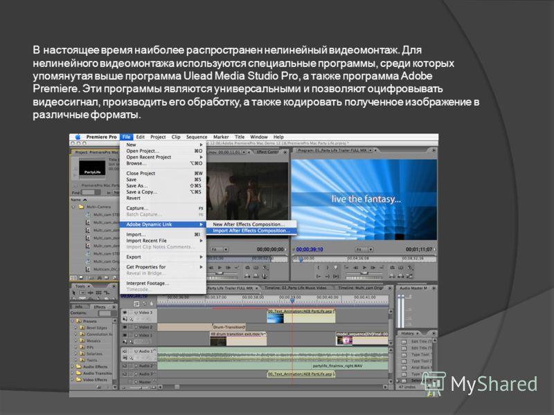 В настоящее время наиболее распространен нелинейный видеомонтаж. Для нелинейного видеомонтажа используются специальные программы, среди которых упомянутая выше программа Ulead Media Studio Pro, а также программа Adobe Premiere. Эти программы являются