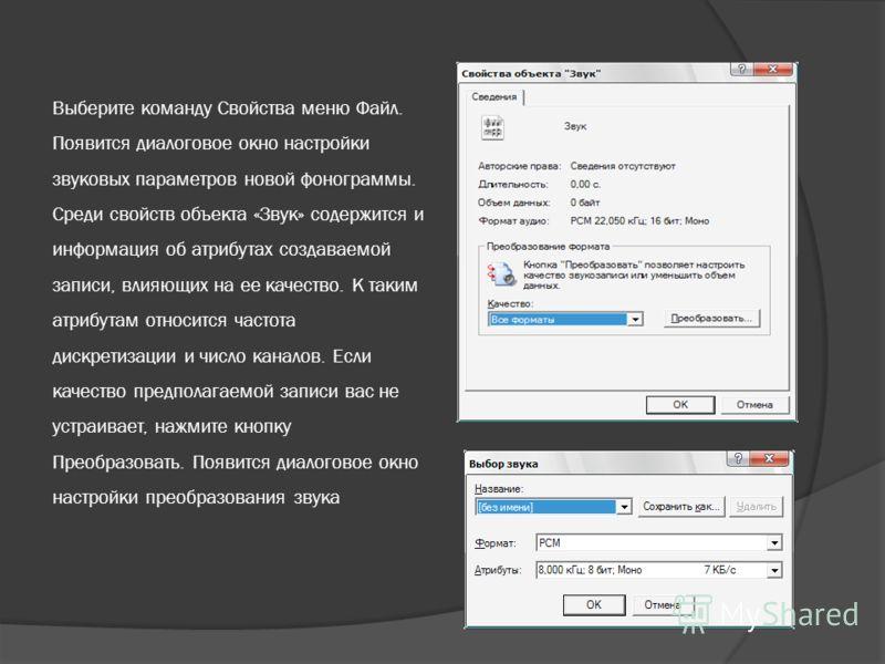 Выберите команду Свойства меню Файл. Появится диалоговое окно настройки звуковых параметров новой фонограммы. Среди свойств объекта «Звук» содержится и информация об атрибутах создаваемой записи, влияющих на ее качество. К таким атрибутам относится ч