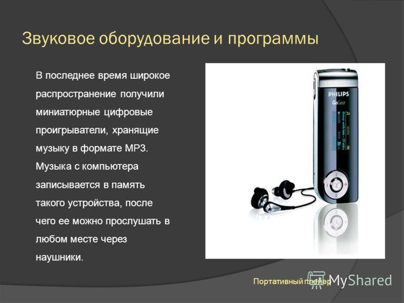 Звуковое оборудование и программы В последнее время широкое распространение получили миниатюрные цифровые проигрыватели, хранящие музыку в формате МР3. Музыка с компьютера записывается в память такого устройства, после чего ее можно прослушать в любо