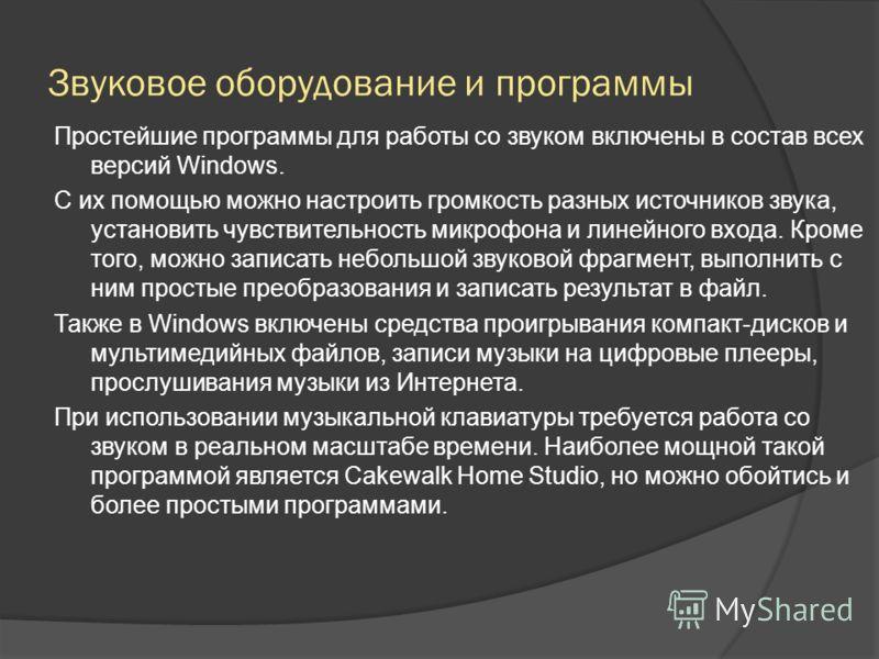 Звуковое оборудование и программы Простейшие программы для работы со звуком включены в состав всех версий Windows. С их помощью можно настроить громкость разных источников звука, установить чувствительность микрофона и линейного входа. Кроме того, мо