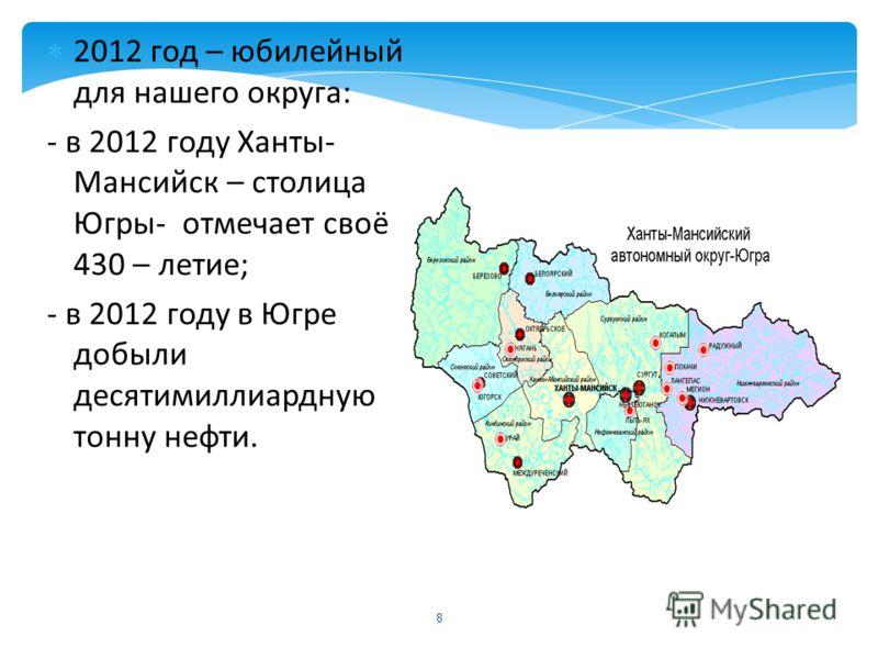 8 2012 год – юбилейный для нашего округа: - в 2012 году Ханты- Мансийск – столица Югры- отмечает своё 430 – летие; - в 2012 году в Югре добыли десятимиллиардную тонну нефти.