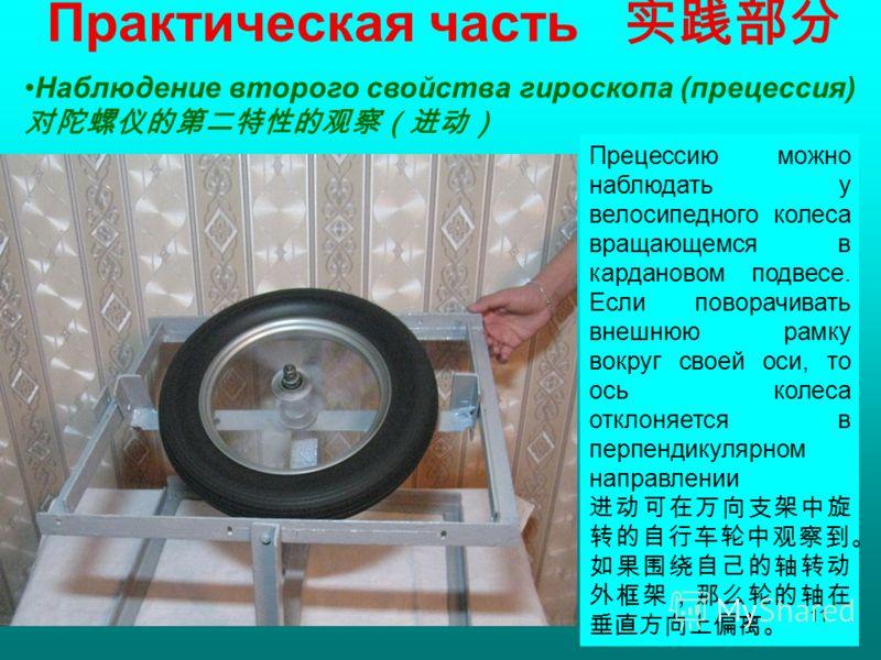 Практическая часть Наблюдение второго свойства гироскопа (прецессия) Прецессию можно наблюдать у велосипедного колеса вращающемся в кардановом подвесе. Если поворачивать внешнюю рамку вокруг своей оси, то ось колеса отклоняется в перпендикулярном нап