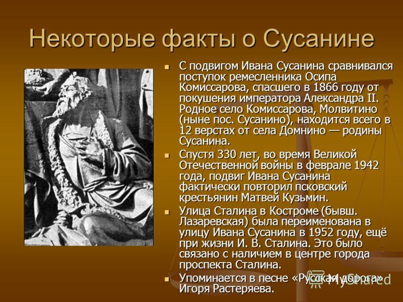 Некоторые факты о Сусанине С подвигом Ивана Сусанина сравнивался поступок ремесленника Осипа Комиссарова, спасшего в 1866 году от покушения императора Александра II. Родное село Комиссарова, Молвитино (ныне пос. Сусанино), находится всего в 12 верста