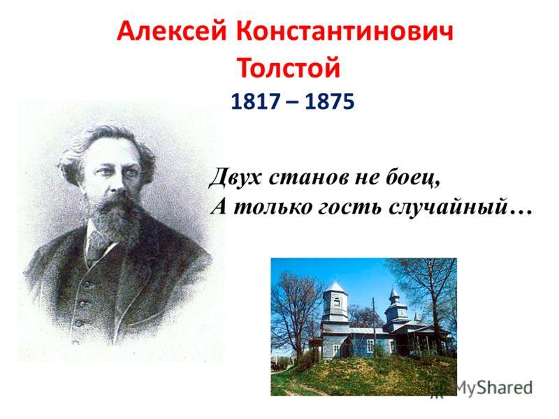 Алексей Константинович Толстой 1817 – 1875 Двух станов не боец, А только гость случайный…