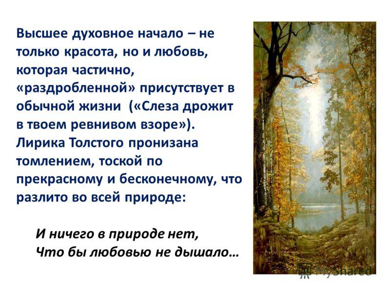 Высшее духовное начало – не только красота, но и любовь, которая частично, «раздробленной» присутствует в обычной жизни («Слеза дрожит в твоем ревнивом взоре»). Лирика Толстого пронизана томлением, тоской по прекрасному и бесконечному, что разлито во