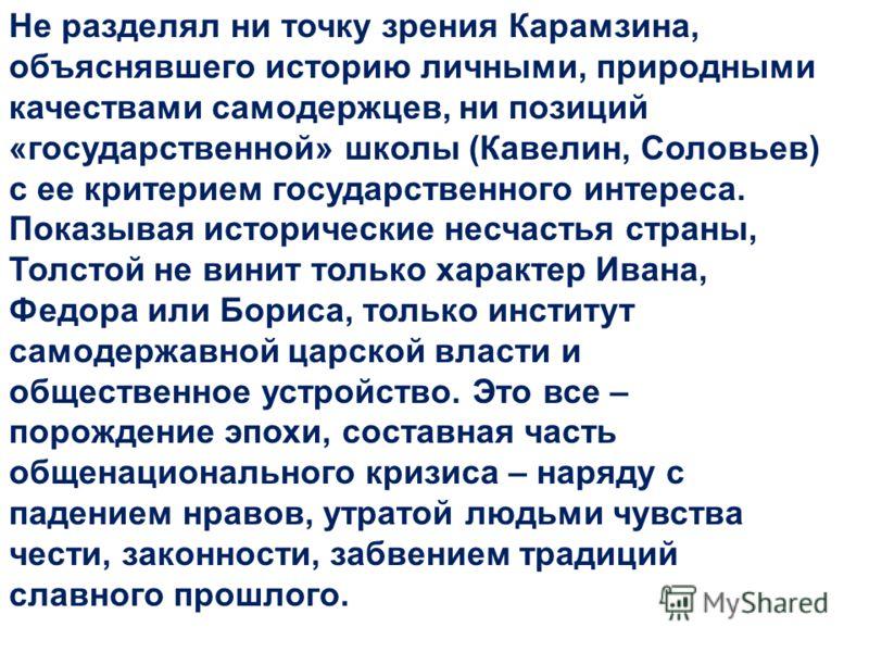 Не разделял ни точку зрения Карамзина, объяснявшего историю личными, природными качествами самодержцев, ни позиций «государственной» школы (Кавелин, Соловьев) с ее критерием государственного интереса. Показывая исторические несчастья страны, Толстой